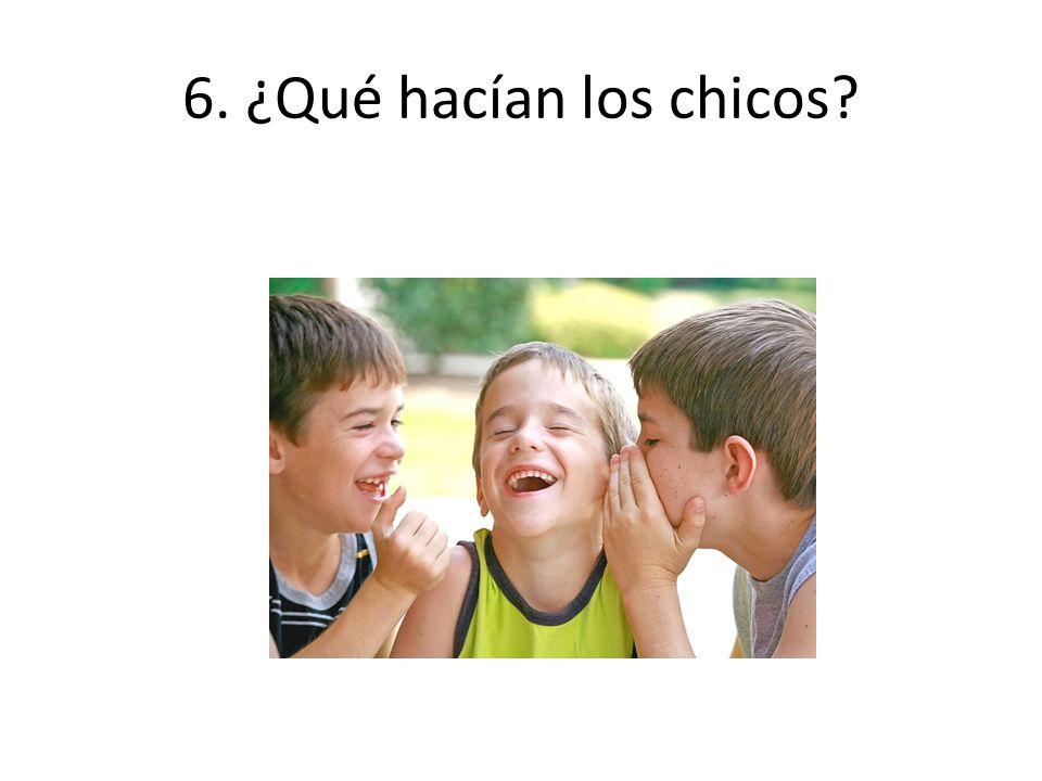 6. ¿Qué hacían los chicos?