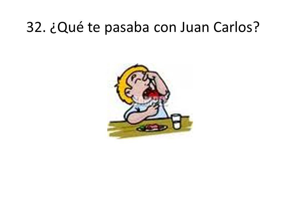 32. ¿Qué te pasaba con Juan Carlos?