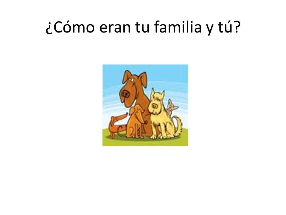 ¿Cómo eran tu familia y tú?