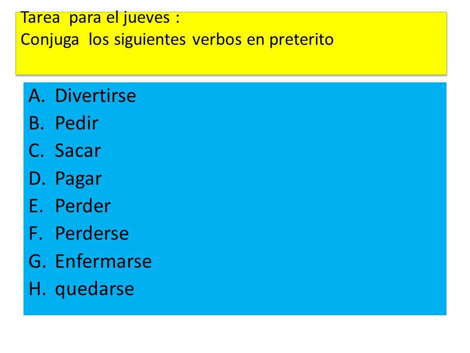 Tarea para el jueves : Conjuga los siguientes verbos en preterito A.Divertirse B.Pedir C.Sacar D.Pagar E.Perder F.Perderse G.Enfermarse H.quedarse