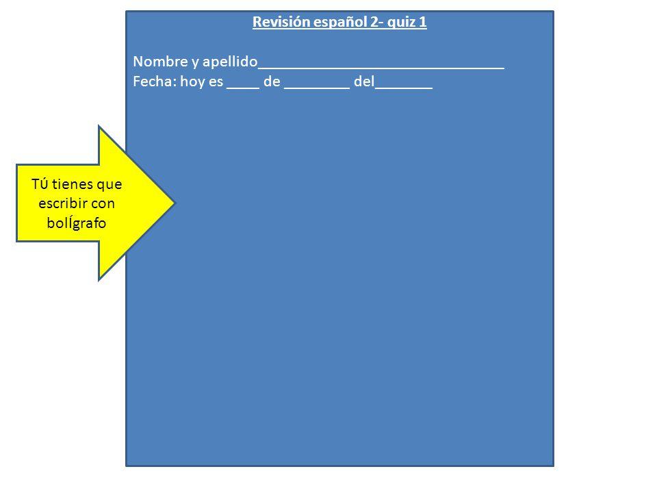 Revisión español 2- quiz 1 Nombre y apellido______________________________ Fecha: hoy es ____ de ________ del_______ T ύ tienes que escribir con bolÍg