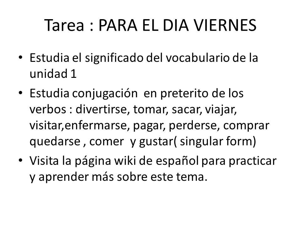 Tarea : PARA EL DIA VIERNES Estudia el significado del vocabulario de la unidad 1 Estudia conjugación en preterito de los verbos : divertirse, tomar,