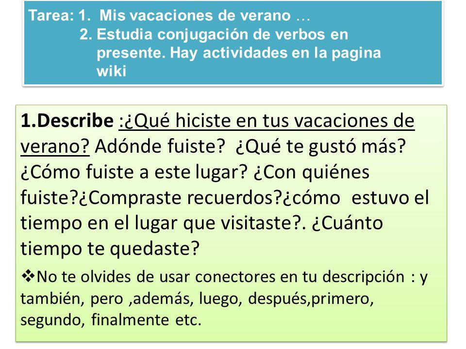 Tarea: 1. Mis vacaciones de verano … 2. Estudia conjugación de verbos en presente. Hay actividades en la pagina wiki 1.Describe :¿Qué hiciste en tus v
