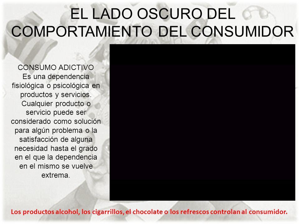 EL LADO OSCURO DEL COMPORTAMIENTO DEL CONSUMIDOR CONSUMO ADICTIVO Es una dependencia fisiológica o psicológica en productos y servicios. Cualquier pro