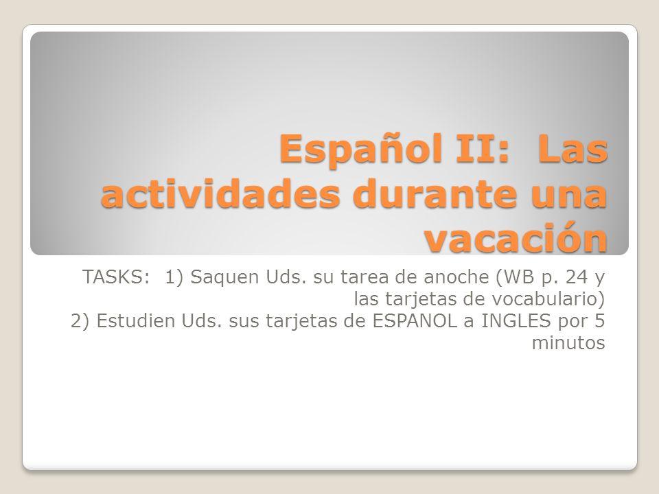 Español II: Las actividades durante una vacación TASKS: 1) Saquen Uds. su tarea de anoche (WB p. 24 y las tarjetas de vocabulario) 2) Estudien Uds. su