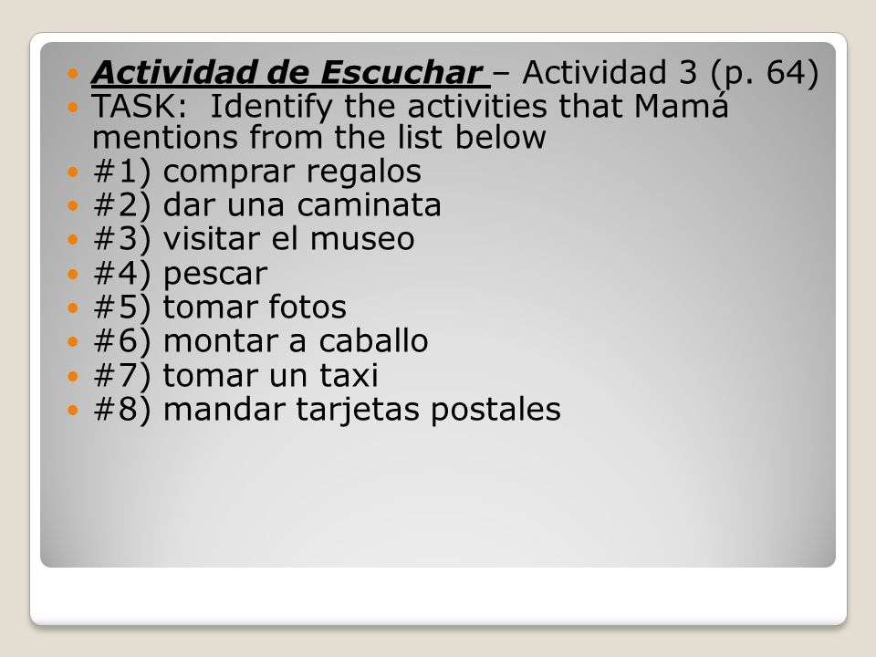 Actividad de Escuchar – Actividad 3 (p. 64) TASK: Identify the activities that Mamá mentions from the list below #1) comprar regalos #2) dar una camin