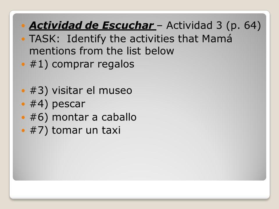 Actividad de Escuchar – Actividad 3 (p. 64) TASK: Identify the activities that Mamá mentions from the list below #1) comprar regalos #3) visitar el mu
