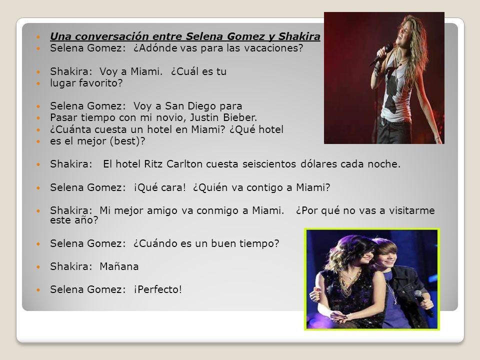 Una conversación entre Selena Gomez y Shakira Selena Gomez: ¿Adónde vas para las vacaciones? Shakira: Voy a Miami. ¿Cuál es tu lugar favorito? Selena