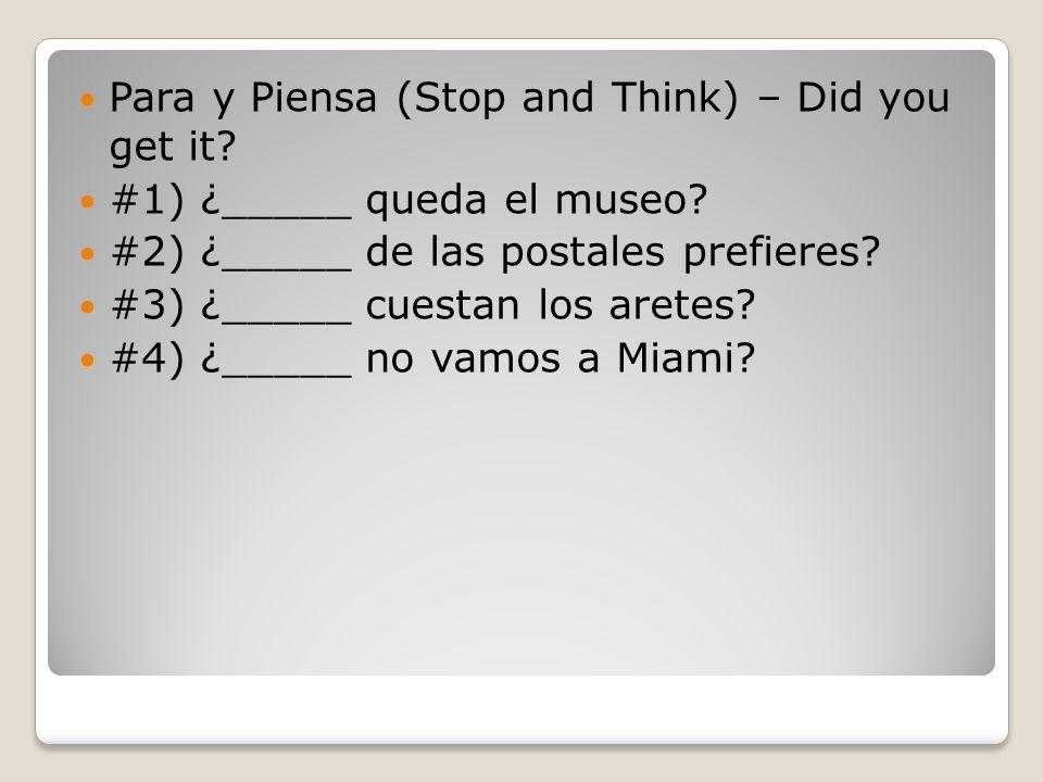 Para y Piensa (Stop and Think) – Did you get it? #1) ¿_____ queda el museo? #2) ¿_____ de las postales prefieres? #3) ¿_____ cuestan los aretes? #4) ¿