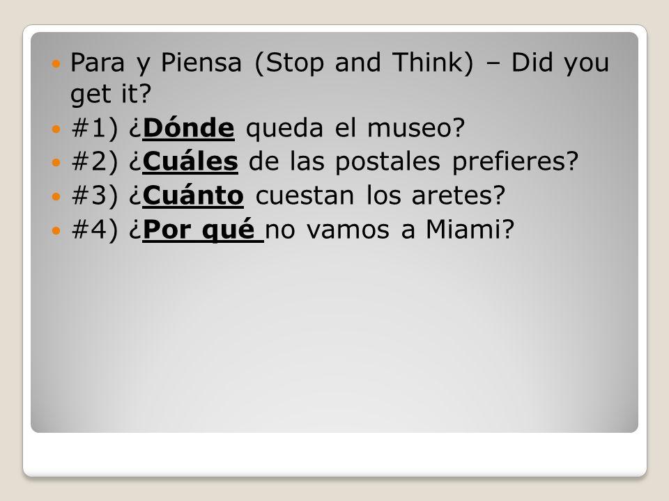 Para y Piensa (Stop and Think) – Did you get it? #1) ¿Dónde queda el museo? #2) ¿Cuáles de las postales prefieres? #3) ¿Cuánto cuestan los aretes? #4)