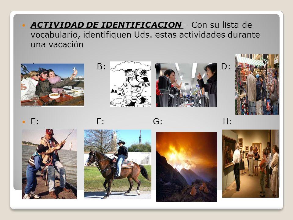 ACTIVIDAD DE IDENTIFICACION – Con su lista de vocabulario, identifiquen Uds. estas actividades durante una vacación A: B: C: D: E: F: G: H: