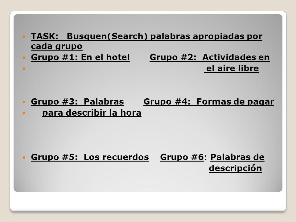 TASK: Busquen(Search) palabras apropiadas por cada grupo Grupo #1: En el hotel Grupo #2: Actividades en el aire libre Grupo #3: Palabras Grupo #4: For