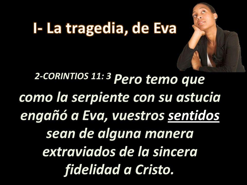 2-CORINTIOS 11: 3 Pero temo que como la serpiente con su astucia engañó a Eva, vuestros sentidos sean de alguna manera extraviados de la sincera fidel