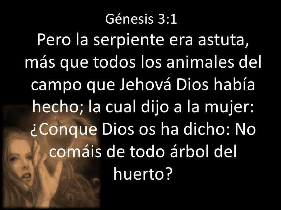 Génesis 3:1 Pero la serpiente era astuta, más que todos los animales del campo que Jehová Dios había hecho; la cual dijo a la mujer: ¿Conque Dios os h