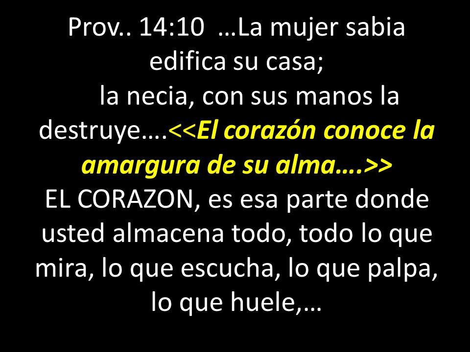Prov.. 14:10 …La mujer sabia edifica su casa; la necia, con sus manos la destruye…. > EL CORAZON, es esa parte donde usted almacena todo, todo lo que