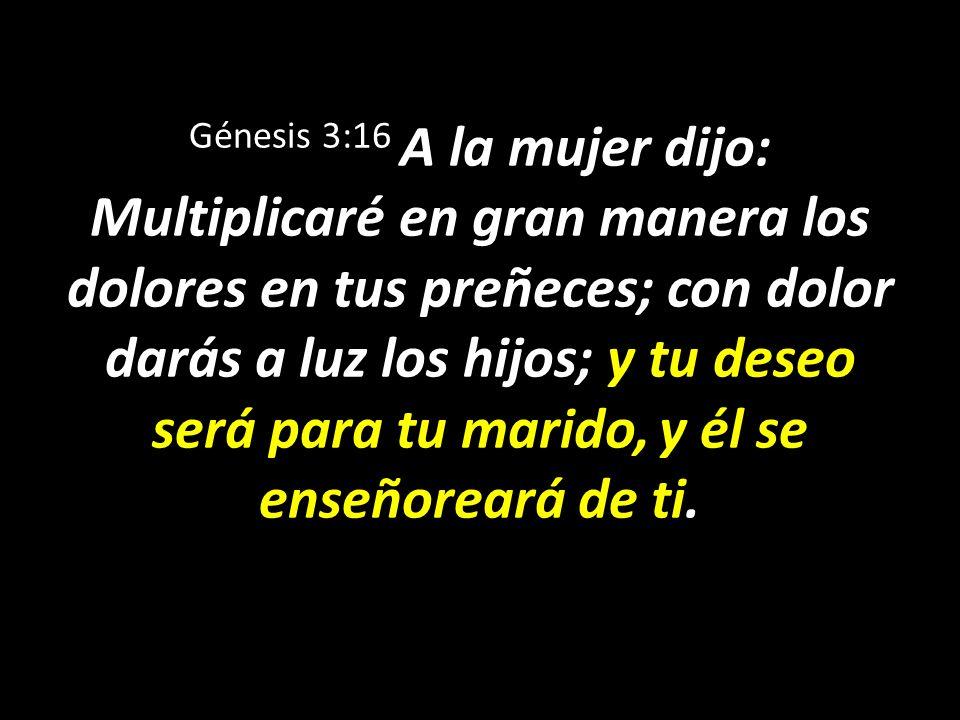 Génesis 3:16 A la mujer dijo: Multiplicaré en gran manera los dolores en tus preñeces; con dolor darás a luz los hijos; y tu deseo será para tu marido