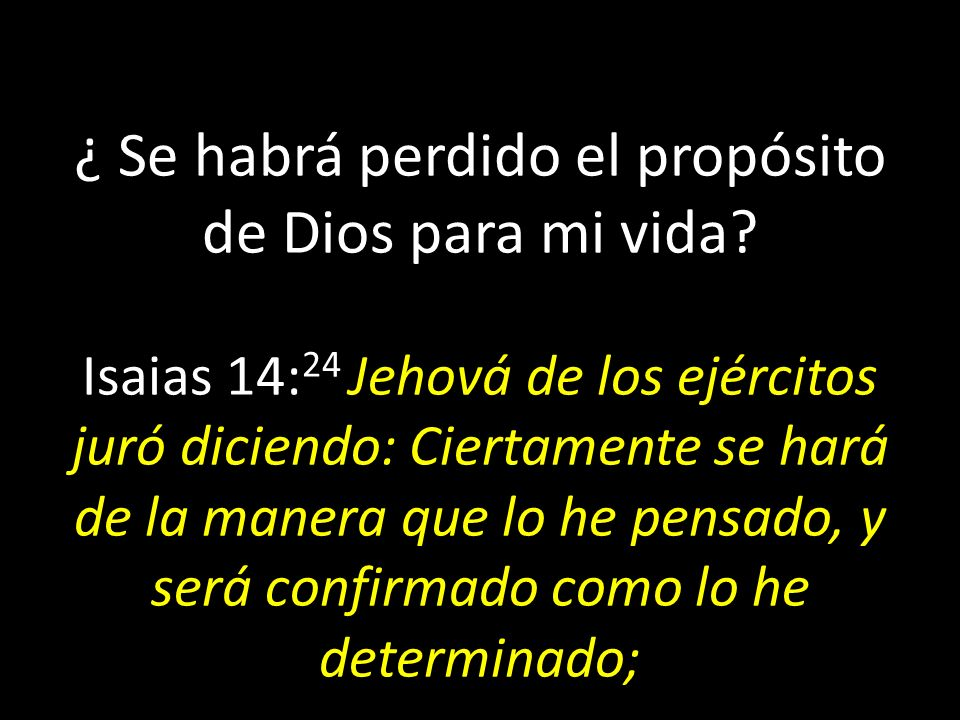 ¿ Se habrá perdido el propósito de Dios para mi vida? Isaias 14: 24 Jehová de los ejércitos juró diciendo: Ciertamente se hará de la manera que lo he