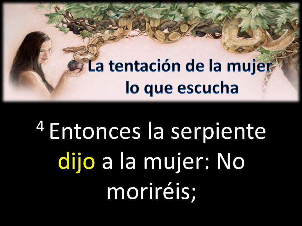4 Entonces la serpiente dijo a la mujer: No moriréis;