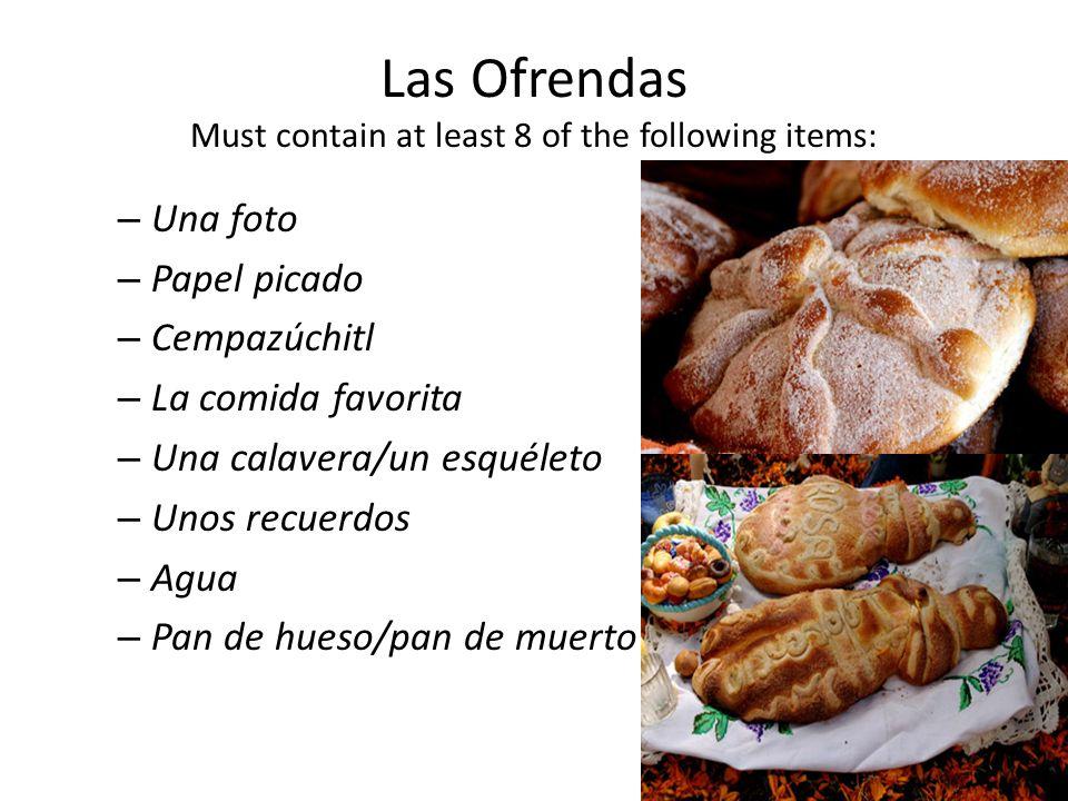 Las Ofrendas Must contain at least 8 of the following items: – Una foto – Papel picado – Cempazúchitl – La comida favorita – Una calavera/un esquéleto – Unos recuerdos – Agua – Pan de hueso/pan de muerto