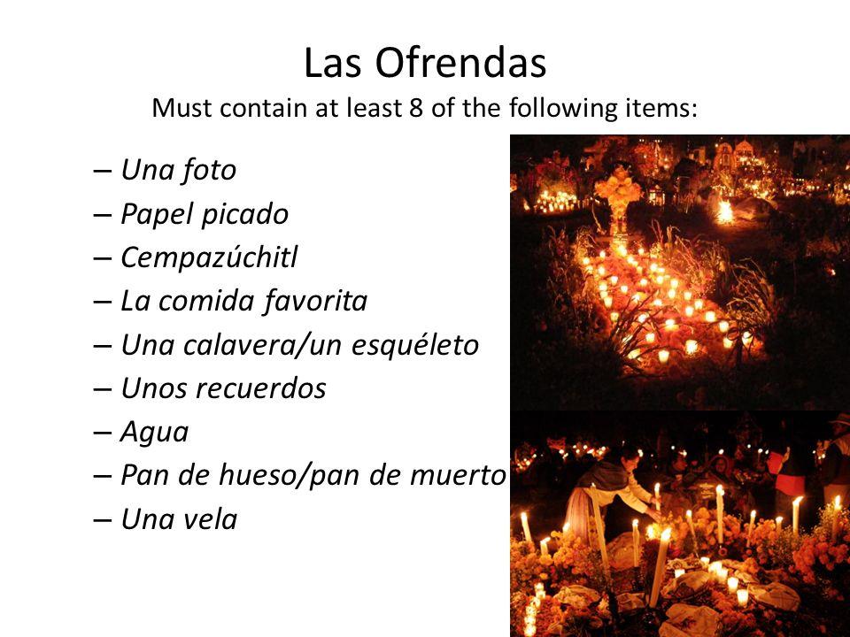 Las Ofrendas Must contain at least 8 of the following items: – Una foto – Papel picado – Cempazúchitl – La comida favorita – Una calavera/un esquéleto – Unos recuerdos – Agua – Pan de hueso/pan de muerto – Una vela