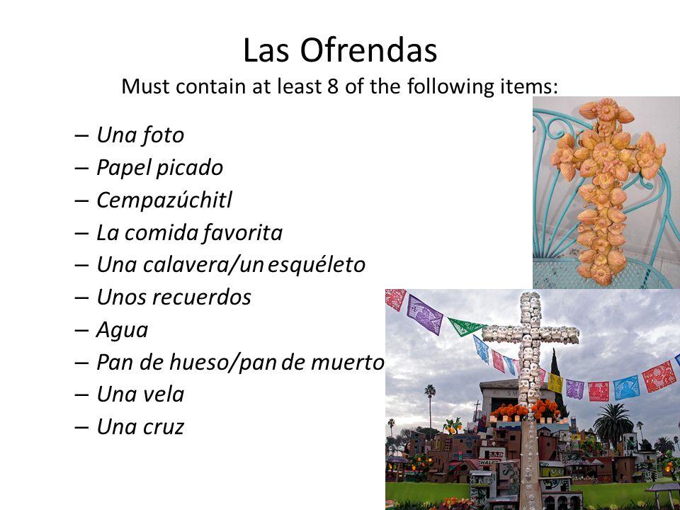 Las Ofrendas Must contain at least 8 of the following items: – Una foto – Papel picado – Cempazúchitl – La comida favorita – Una calavera/un esquéleto – Unos recuerdos – Agua – Pan de hueso/pan de muerto – Una vela – Una cruz