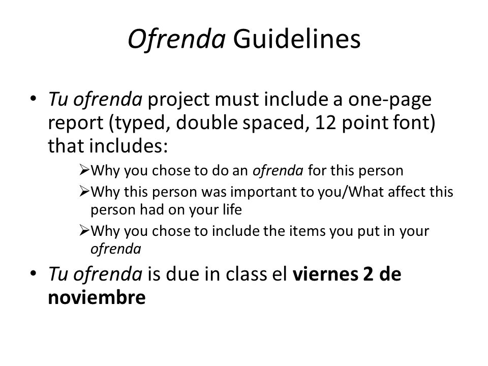 Ofrenda Guidelines Tu ofrenda project must include a one-page report (typed, double spaced, 12 point font) that includes: Why you chose to do an ofren