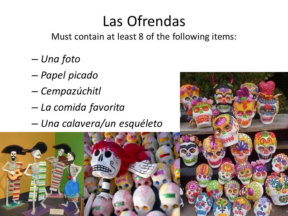 Las Ofrendas Must contain at least 8 of the following items: – Una foto – Papel picado – Cempazúchitl – La comida favorita – Una calavera/un esquéleto