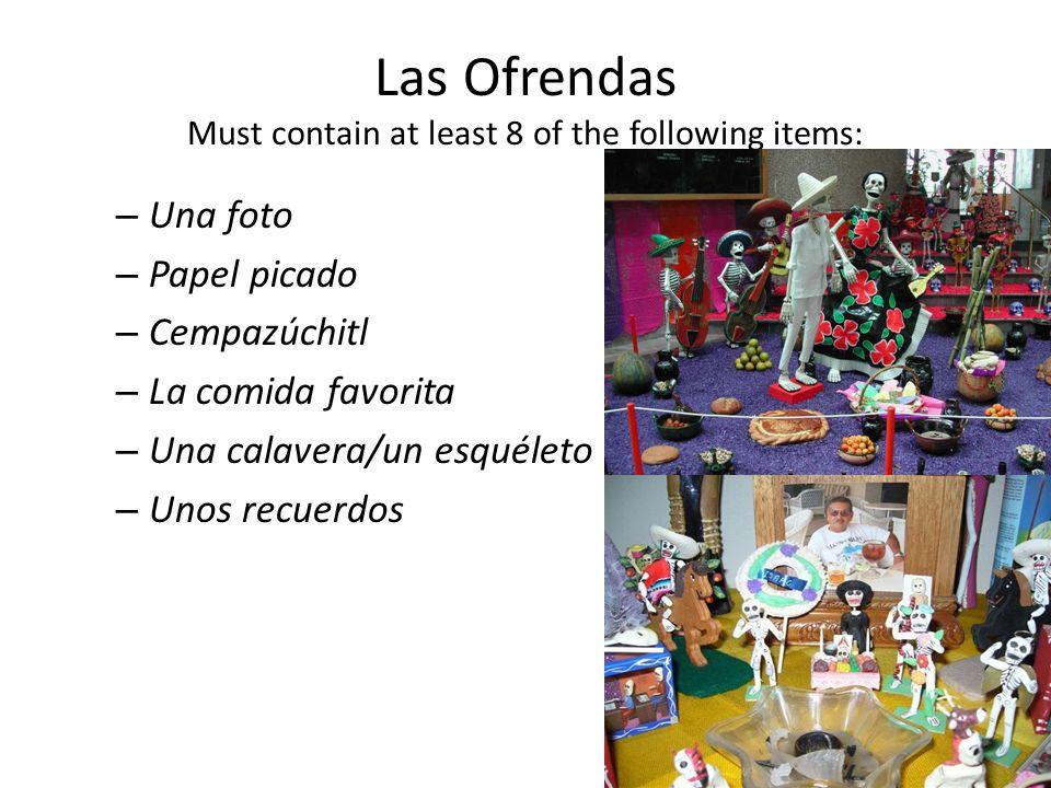 Las Ofrendas Must contain at least 8 of the following items: – Una foto – Papel picado – Cempazúchitl – La comida favorita – Una calavera/un esquéleto – Unos recuerdos