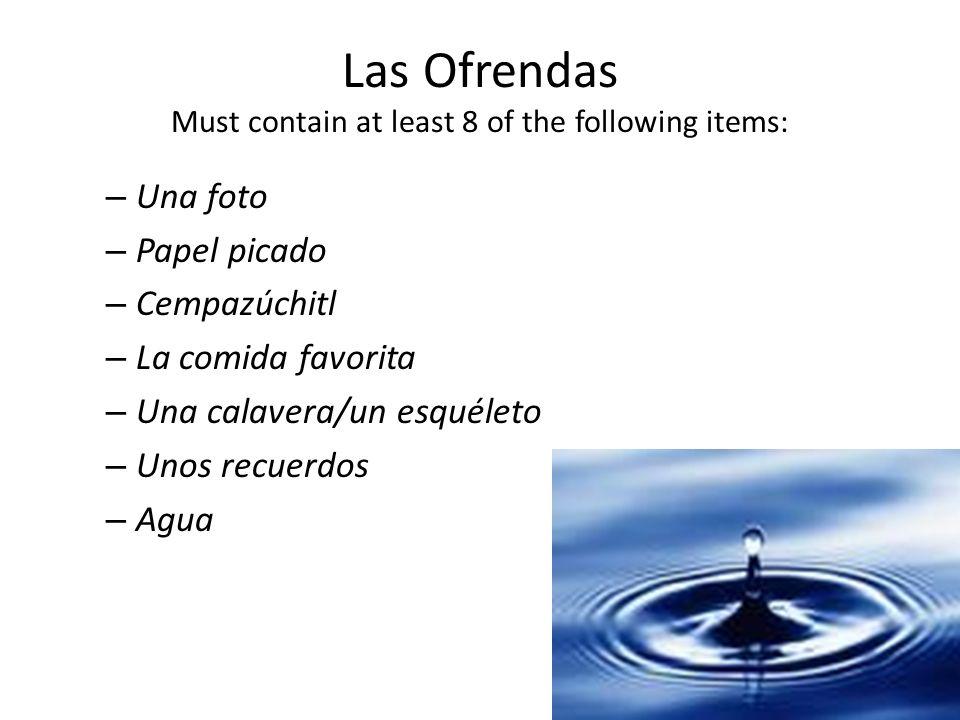 Las Ofrendas Must contain at least 8 of the following items: – Una foto – Papel picado – Cempazúchitl – La comida favorita – Una calavera/un esquéleto – Unos recuerdos – Agua