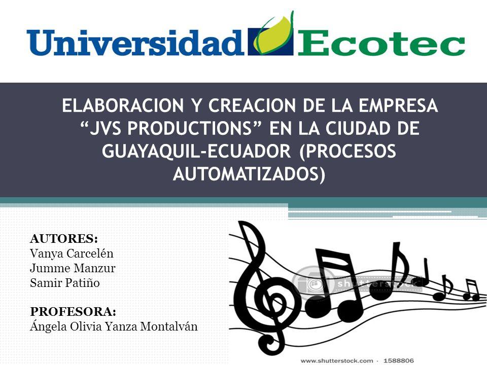 ELABORACION Y CREACION DE LA EMPRESA JVS PRODUCTIONS EN LA CIUDAD DE GUAYAQUIL-ECUADOR (PROCESOS AUTOMATIZADOS) AUTORES: Vanya Carcelén Jumme Manzur Samir Patiño PROFESORA: Ángela Olivia Yanza Montalván