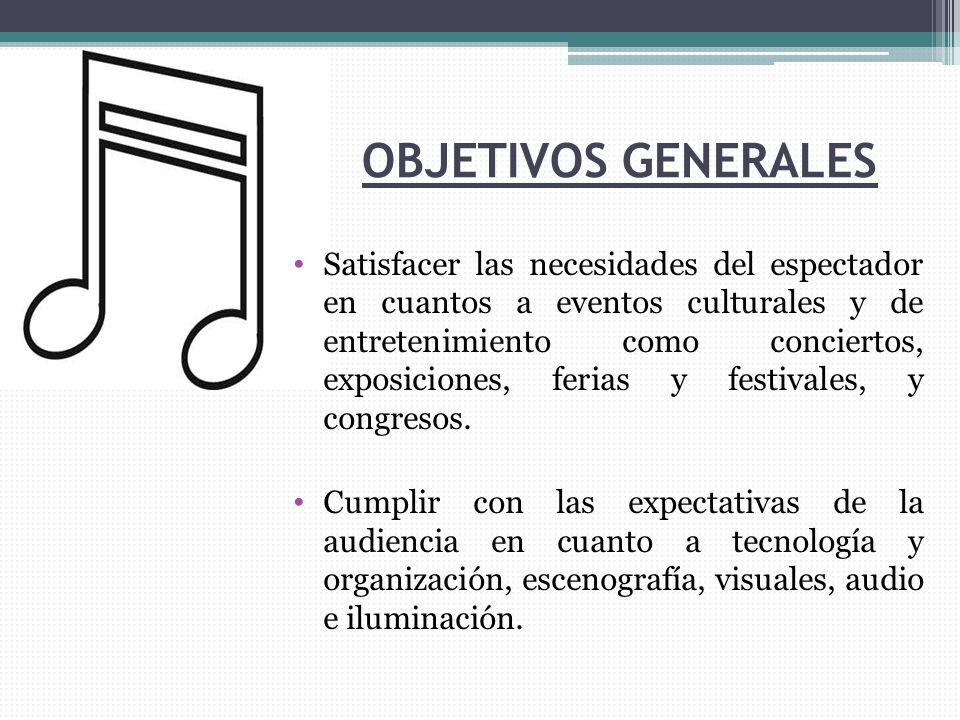 OBJETIVOS GENERALES Satisfacer las necesidades del espectador en cuantos a eventos culturales y de entretenimiento como conciertos, exposiciones, ferias y festivales, y congresos.