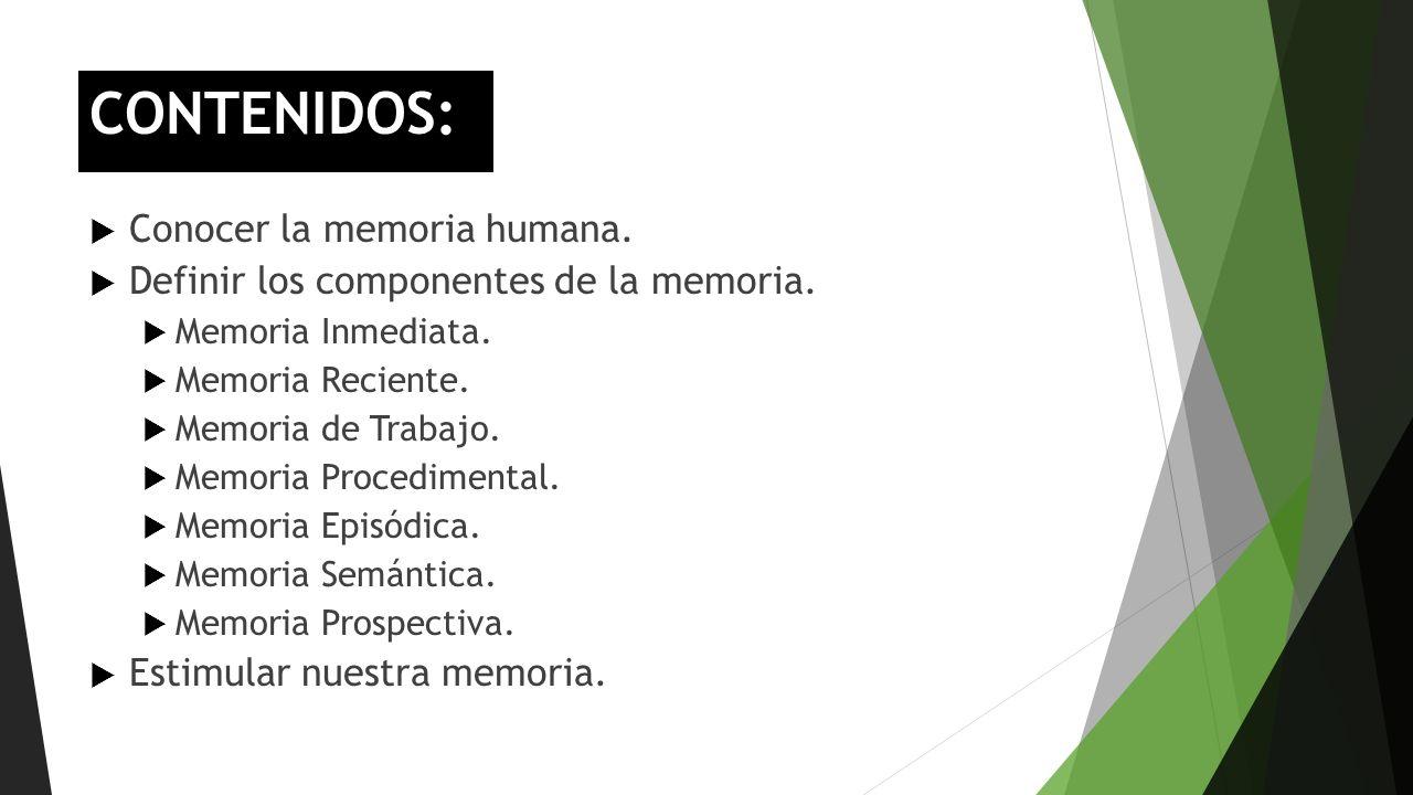 CONTENIDOS: Conocer la memoria humana. Definir los componentes de la memoria. Memoria Inmediata. Memoria Reciente. Memoria de Trabajo. Memoria Procedi
