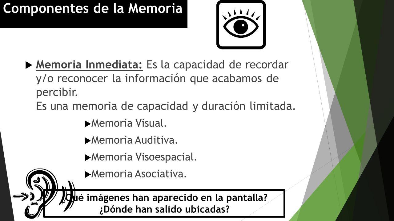 Memoria Inmediata: Es la capacidad de recordar y/o reconocer la información que acabamos de percibir. Es una memoria de capacidad y duración limitada.