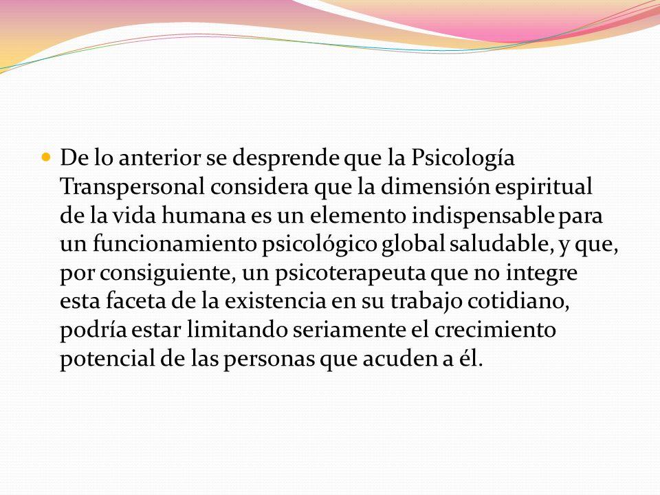 De lo anterior se desprende que la Psicología Transpersonal considera que la dimensión espiritual de la vida humana es un elemento indispensable para