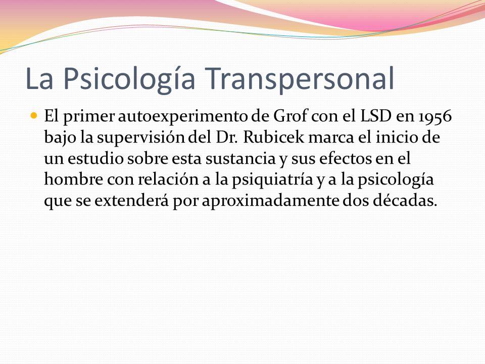 La Psicología Transpersonal El primer autoexperimento de Grof con el LSD en 1956 bajo la supervisión del Dr. Rubicek marca el inicio de un estudio sob