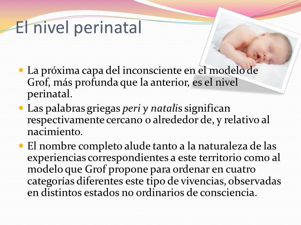 El nivel perinatal La próxima capa del inconsciente en el modelo de Grof, más profunda que la anterior, es el nivel perinatal. Las palabras griegas pe