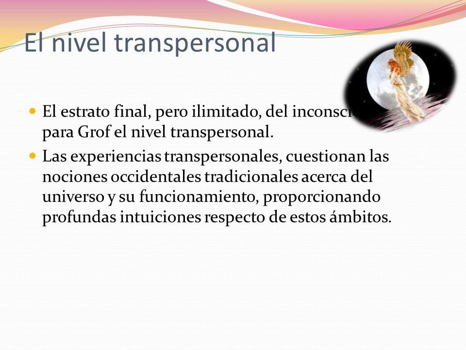 El nivel transpersonal El estrato final, pero ilimitado, del inconsciente, es para Grof el nivel transpersonal. Las experiencias transpersonales, cues
