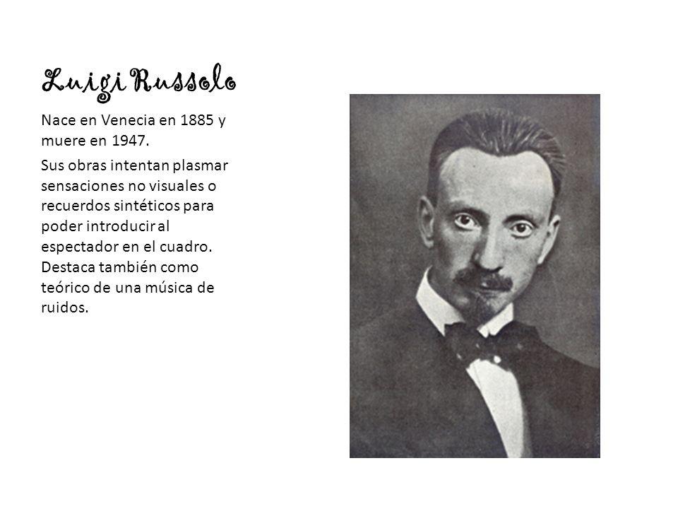 Luigi Russolo Nace en Venecia en 1885 y muere en 1947. Sus obras intentan plasmar sensaciones no visuales o recuerdos sintéticos para poder introducir