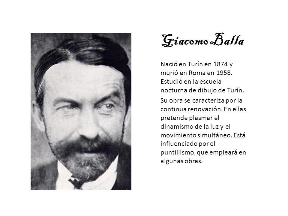 Giacomo Balla Nació en Turín en 1874 y murió en Roma en 1958. Estudió en la escuela nocturna de dibujo de Turín. Su obra se caracteriza por la continu