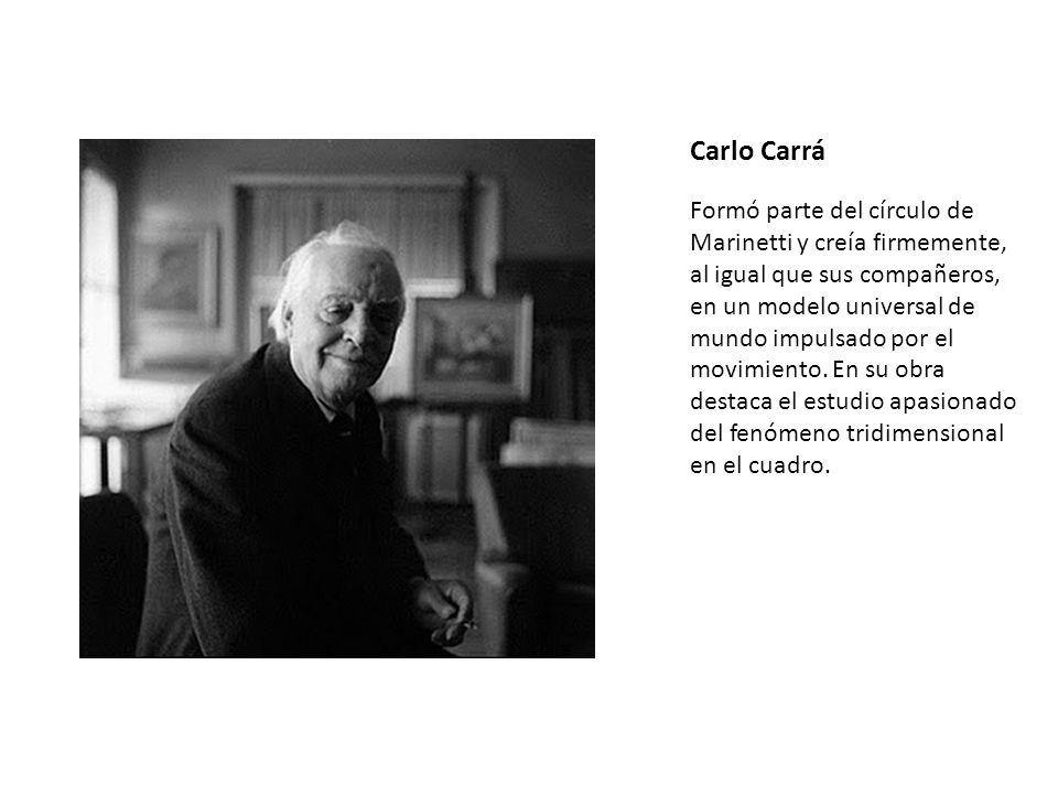 Carlo Carrá Formó parte del círculo de Marinetti y creía firmemente, al igual que sus compañeros, en un modelo universal de mundo impulsado por el mov