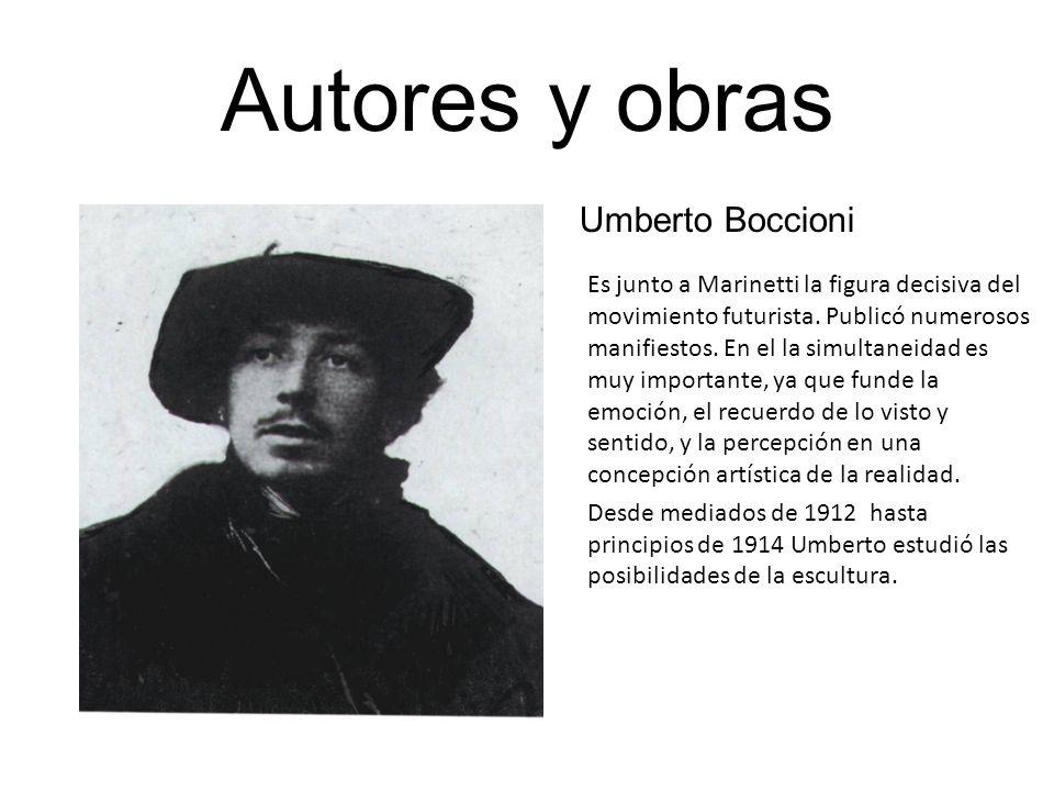 Autores y obras Umberto Boccioni Es junto a Marinetti la figura decisiva del movimiento futurista. Publicó numerosos manifiestos. En el la simultaneid