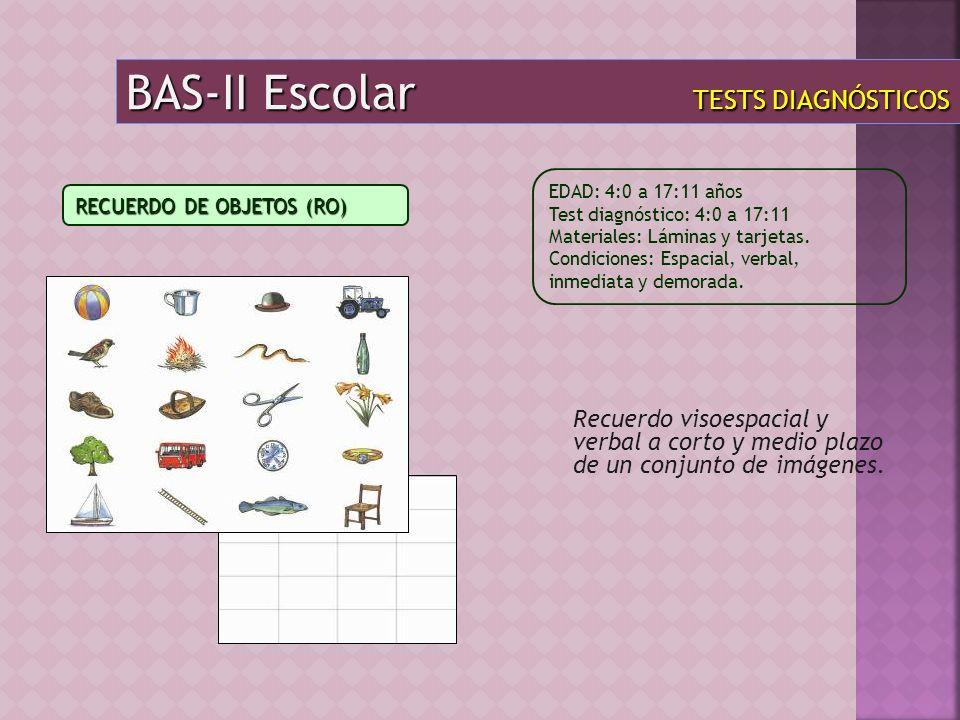 BAS-II Escolar TESTS DIAGNÓSTICOS Recuerdo visoespacial y verbal a corto y medio plazo de un conjunto de imágenes. EDAD: 4:0 a 17:11 años Test diagnós