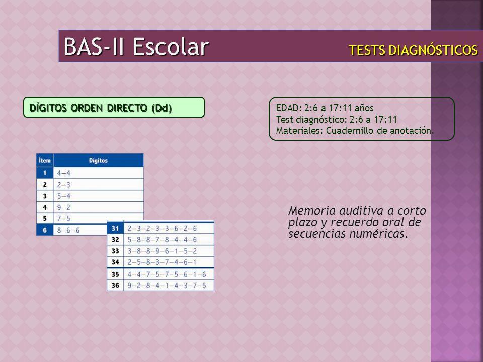 BAS-II Escolar TESTS DIAGNÓSTICOS Memoria auditiva a corto plazo y recuerdo oral de secuencias numéricas. EDAD: 2:6 a 17:11 años Test diagnóstico: 2:6