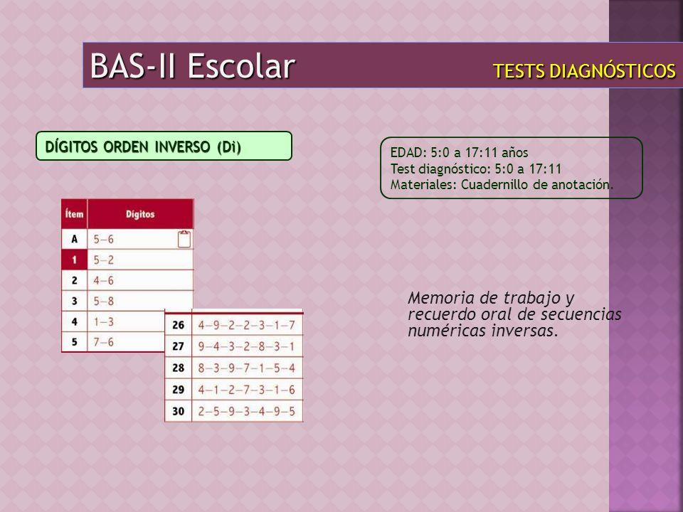BAS-II Escolar TESTS DIAGNÓSTICOS Memoria de trabajo y recuerdo oral de secuencias numéricas inversas. EDAD: 5:0 a 17:11 años Test diagnóstico: 5:0 a