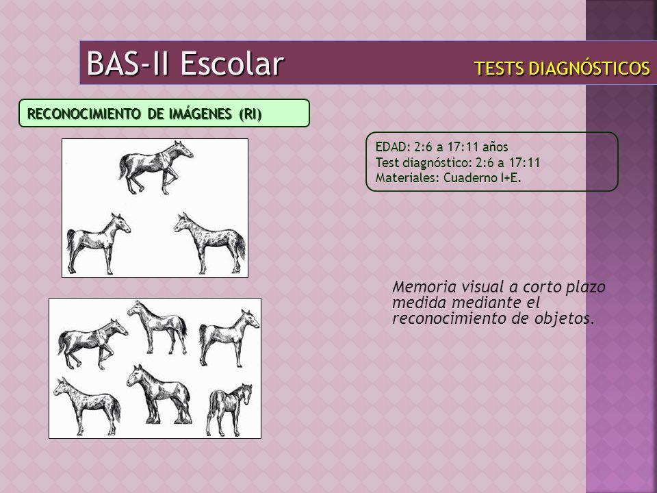 BAS-II Escolar TESTS DIAGNÓSTICOS Memoria visual a corto plazo medida mediante el reconocimiento de objetos. EDAD: 2:6 a 17:11 años Test diagnóstico:
