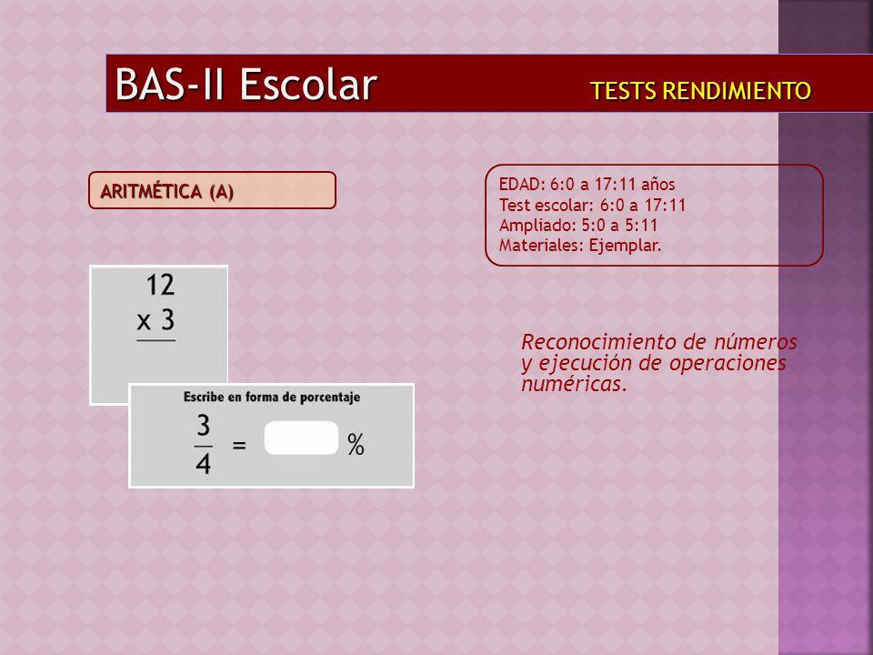 Reconocimiento de números y ejecución de operaciones numéricas. BAS-II Escolar TESTS RENDIMIENTO EDAD: 6:0 a 17:11 años Test escolar: 6:0 a 17:11 Ampl