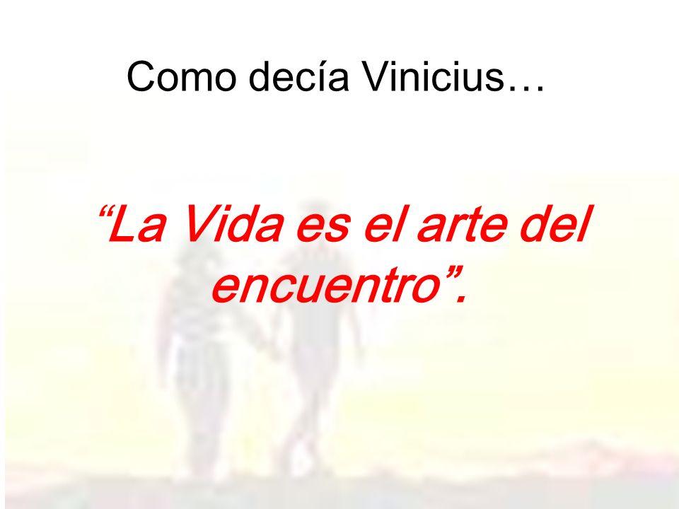 Como decía Vinicius… La Vida es el arte del encuentro.