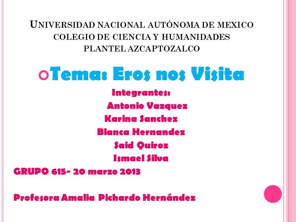 U NIVERSIDAD NACIONAL AUTÓNOMA DE MEXICO COLEGIO DE CIENCIA Y HUMANIDADES PLANTEL AZCAPTOZALCO Tema: Eros nos Visita Integrantes: Antonio Vazquez Kari