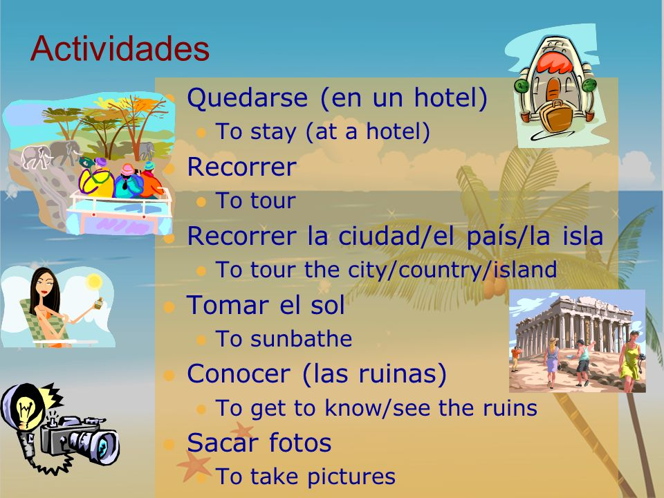 Actividades Quedarse (en un hotel) To stay (at a hotel) Recorrer To tour Recorrer la ciudad/el país/la isla To tour the city/country/island Tomar el sol To sunbathe Conocer (las ruinas) To get to know/see the ruins Sacar fotos To take pictures