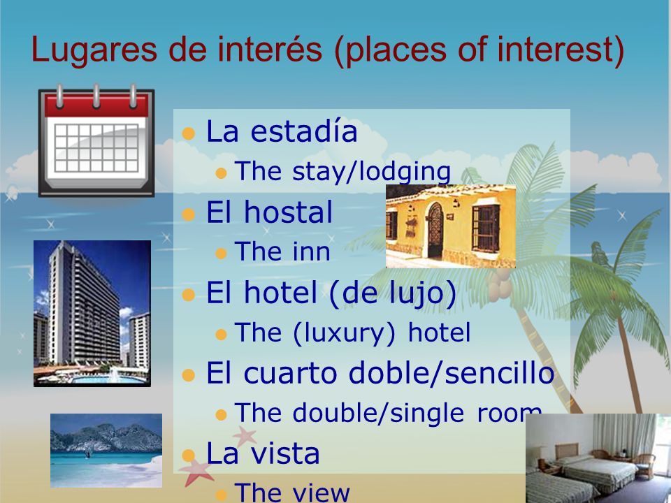 Lugares de interés (places of interest) La estadía The stay/lodging El hostal The inn El hotel (de lujo) The (luxury) hotel El cuarto doble/sencillo T